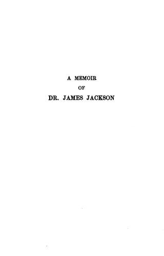 A Memoir of Dr. James Jackson: With Sketches of His Father, Hon. Jonathan Jackson, and His …