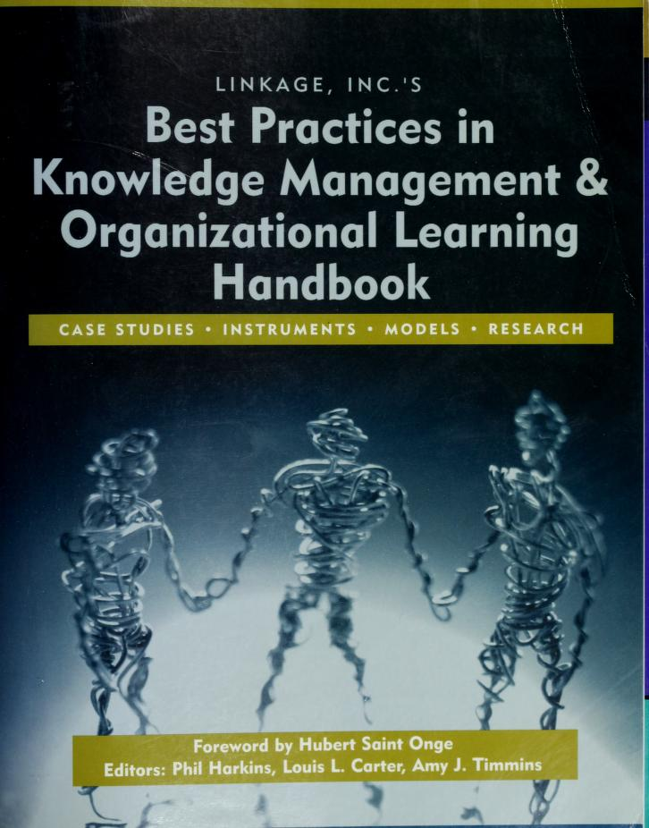 Linkage, Inc.'s best practices in knowledge management and organizational learning handbook by editors: Phil Harkins, Louis L. Carter, Amy J. Timmins ; foreword by Hubert Saint Onge.