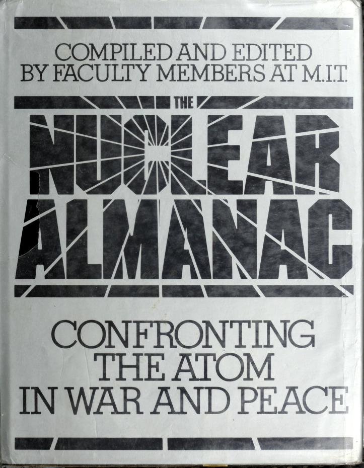 The Nuclear almanac by compiled and edited by faculty members at the Massachusetts Institute of Technology ; editor, Jack Dennis ; contributing authors, Daryl E. Bohning ... [et al.].