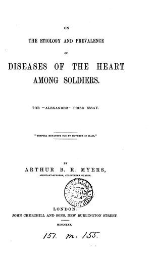 On the etiology and prevalence of diseases of the heart among soldiers, 'Alexander' prize essay by Arthur Bowen R. Myers