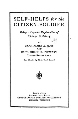 Self-helps for the Citizen Soldier: Being a Popular Explanation of Things Military by James Alfred Moss