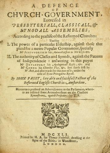 A defence of church-government, exercised in presbyteriall, classicall, & synodall assemblies, according to the practise of the reformed churches by by Iohn Paget ; hereunto is prefixed an advertisement to the Parliament, wherein are inserted some animadversions on the Cheshire Remonstrance against presbytery, by T.P