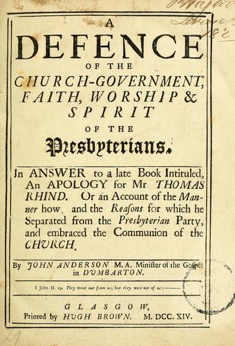 A defence of the church-government, faith, worship & spirit of the Presbyterians by John Anderson